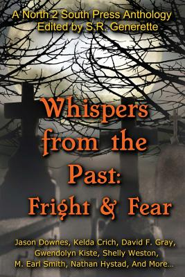 Whispers from the Past: Fright and Fear, Generette, S.R.; Kiste, Gwendolyn; Rain, Renee; Downes, Jason; Herra, J.L.; Weston, Shelly; Smith, M. Earl; Gray, David F.; McCormack, John; Dunn, Robin Wyatt; Park, James; Crich, Kelda; Hystad, Nathan