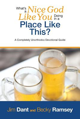 Image for What's a Nice God Like You Doing in a Place Like This?: A Completely Unorthodox Devotional Guide