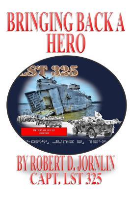 Bringing Back A Hero: Return of LST 325, Jornlin, Robert D.