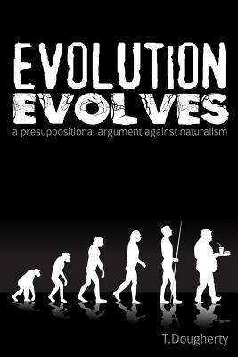 Image for Evolution Evolves: A Presuppositional Argument Against Naturalism