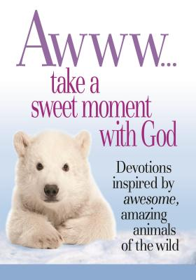 Image for Awww... Take a Sweet Moment with God: Devotions Inspired by Awesome, Amazing Animals of the Wild