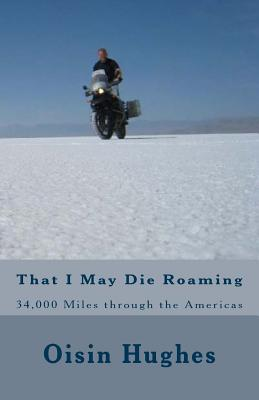 That I May Die Roaming - Third Edition: 34,000 Miles through the Americas on a Motorcycle (Not Dead Yet) (Volume 1), Hughes, Mr Oisin Michael