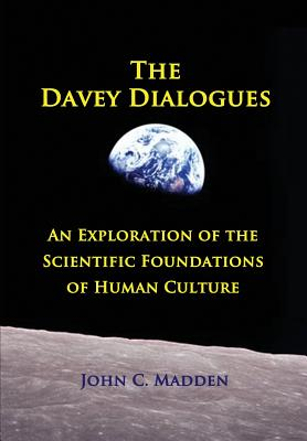 The Davey Dialogues: An Exploration of the Scientific Foundations of Human Culture, Madden, John C.