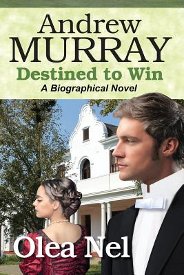 Andrew Murray Destined to Win: A Biographical Novel (Destined Series) (Volume 2), Nel, Olea