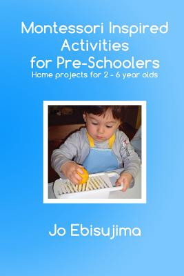 Image for Montessori Inspired Activities For Pre-Schoolers: Home based projects for 2-6 year olds (Volume 1)