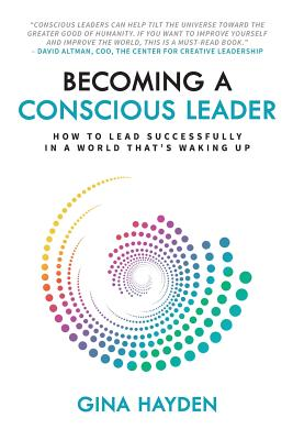 Becoming A Conscious Leader: How To Lead Successfully In A World That's Waking Up, Hayden, Gina