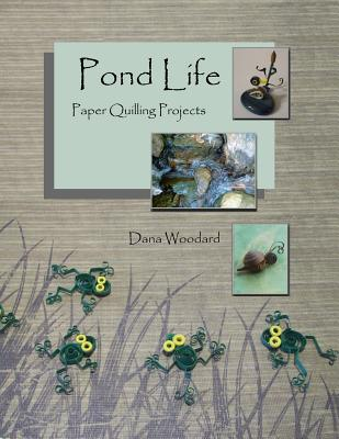 Pond Life: Paper Quilling Projects (Paper Projects From The Quilling Bee) (Volume 1), Dana Woodard