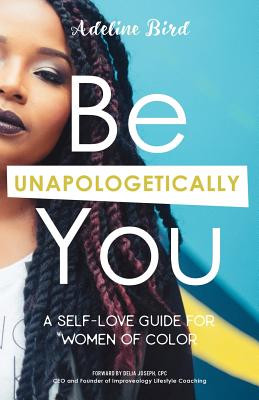 Be Unapologetically You: A Self Love Guide for Women of Color, Bird, Adeline