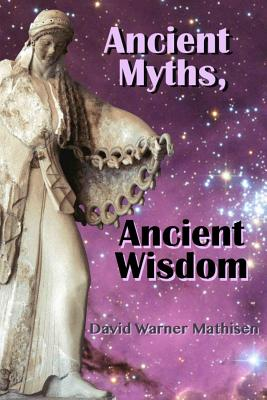 Ancient Myths, Ancient Wisdom: Recovering humanity's forgotten inheritance through Celestial Mythology, Mathisen, David Warner
