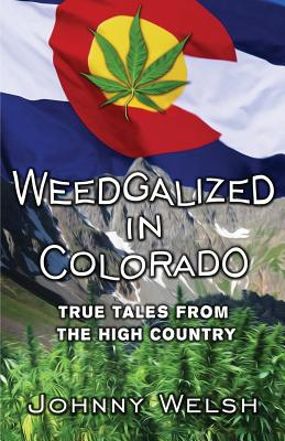 Weedgalized in Colorado: True Tales From The High Country, Welsh, Johnny