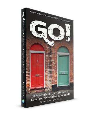Go! 30 Meditations on How to Best Love Your Neighbor as Yourself, Father John Bartunek