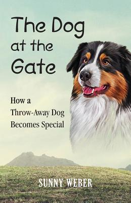 The Dog at the Gate: How a Throw-Away Dog Becomes Special, Weber, Sunny