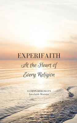 Experifaith: At the Heart of Every Religion; An Experiential Approach to Individual Spirituality  and Improved Interfaith Relations, Bergmann, Gudjon
