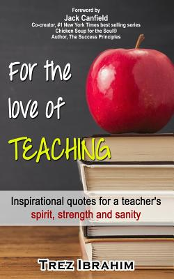 For The Love of Teaching: Inspirational quotes for a teacher's spirit, strength and sanity, Ibrahim, Trez