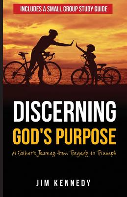 Discerning God's Purpose: A Father's Journey from Tragedy to Triumph, Kennedy, Jim