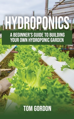 Image for Hydroponics: A Beginners Guide to Building Your Own Hydroponic Garden