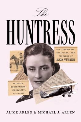 Image for The Huntress: The Adventures, Escapades, and Triumphs of Alicia Patterson: Aviatrix, Sportswoman, Journalist, Publisher