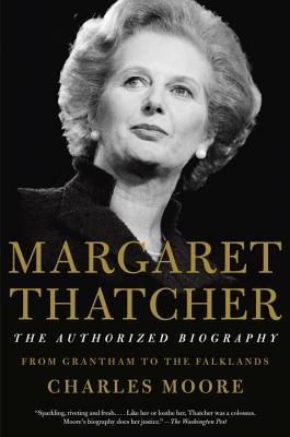 Margaret Thatcher: The Authorized Biography: Volume I: From Grantham to the Falklands, Moore, Charles