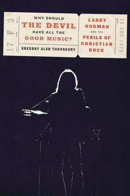Why Should the Devil Have All the Good Music?: Larry Norman and the Rise of Christian Rock, Gregory Thornbury