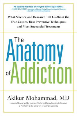 The Anatomy of Addiction: What Science and Research Tell Us About the True Causes, Best Preventive Techniques, and Most Successful Treatments, Mohammad MD, Akikur