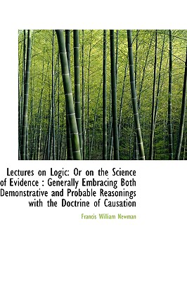 Lectures on Logic: Or on the Science of Evidence : Generally Embracing Both Demonstrative and Probab, Newman, Francis William