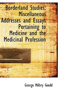 Borderland Studies: Miscellaneous Addresses and Essays Pertaining to Medicine and the Medicinal Prof, Gould, George Milbry