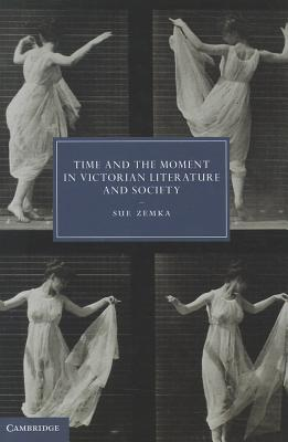 Time and the Moment in Victorian Literature and Society (Cambridge Studies in Nineteenth-Century Literature and Culture), Zemka, Sue