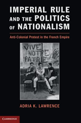 Imperial Rule and the Politics of Nationalism: Anti-Colonial Protest in the French Empire (Problems of International Politics), Lawrence, Professor Adria K.