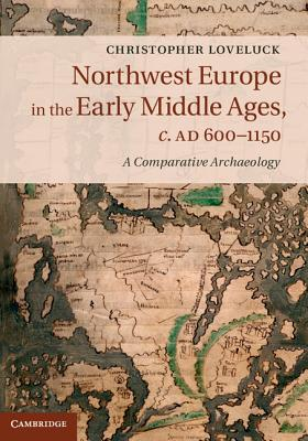 Northwest Europe in the Early Middle Ages, c.AD 600-1150: A Comparative Archaeology, Loveluck, Christopher