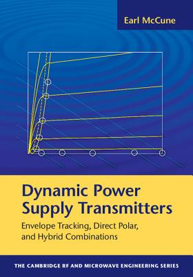 Dynamic Power Supply Transmitters: Envelope Tracking, Direct Polar, and Hybrid Combinations (The Cambridge RF and Microwave Engineering Series), McCune, Earl