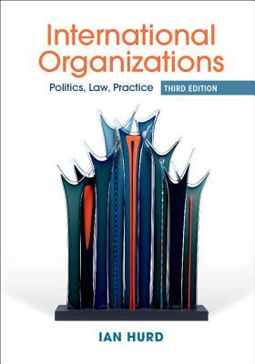 Image for International Organizations: Politics, Law, Practice