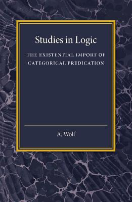 The Existential Import of Categorical Predication: Studies in Logic, Wolf, A.