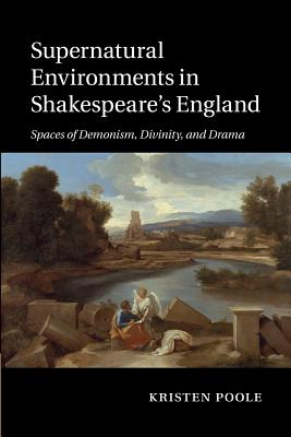 Supernatural Environments in Shakespeare's England: Spaces of Demonism, Divinity, and Drama, Poole, Kristen