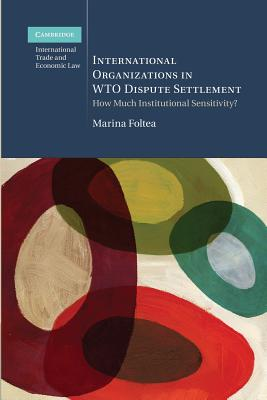 International Organizations in WTO Dispute Settlement: How Much Institutional Sensitivity? (Cambridge International Trade and Economic Law), Foltea, Dr Marina