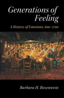 Generations of Feeling: A History of Emotions, 600-1700, Rosenwein, Barbara H.