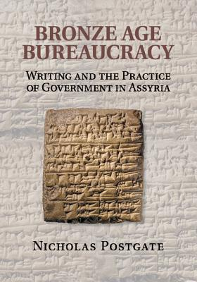 Bronze Age Bureaucracy: Writing and the Practice of Government in Assyria, Postgate, Nicholas