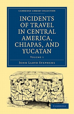 Incidents of Travel in Central America, Chiapas, and Yucatan Volume 1, John Lloyd Stephens (Author)
