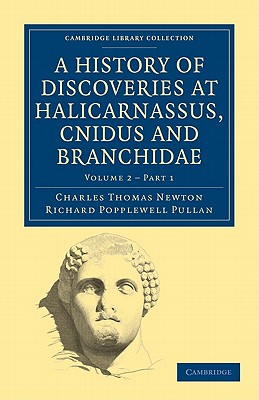 1: A History of Discoveries at Halicarnassus, Cnidus and Branchidae (Cambridge Library Collection - Archaeology) (Part 1), Newton, Charles Thomas; Pullan, Richard Popplewell