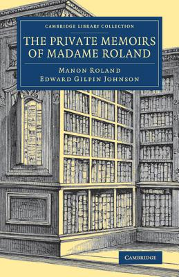 The Private Memoirs of Madame Roland (Cambridge Library Collection - European History), Roland, Manon