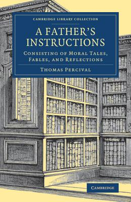 A Father's Instructions: Consisting of Moral Tales, Fables, and Reflections (Cambridge Library Collection - Education), Percival, Thomas