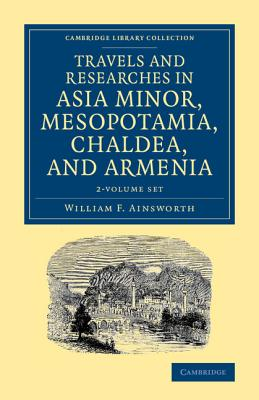 Travels and Researches in Asia Minor, Mesopotamia, Chaldea, and Armenia 2 Volume Set (Cambridge Library Collection - Archaeology), Ainsworth, William F.