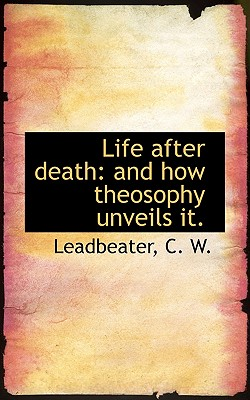 Life after death: and how theosophy unveils it, W., Leadbeater C.