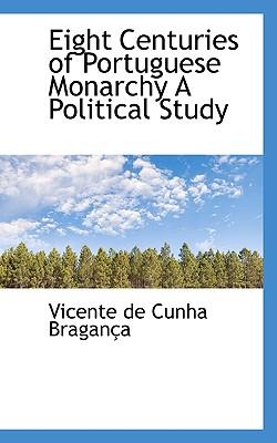 Eight Centuries of Portuguese Monarchy A Political Study, Bragan�a, Vicente de Cunha