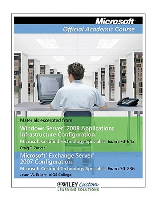 Microsoft Windows Servere 2008 Applications Infrastructure Configuration Microsoft Certified Technology Specialist Exam 70-643 and Microsoft Exchange Server 2007 Configuration Microsoft Certified Technology Specialist Exam 70-236 Course Book & Lab Manual, Craig T. Zacker; Jason W. Eckert