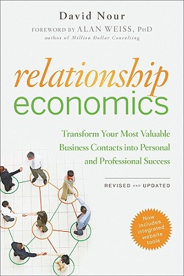 Relationship Economics: Transform Your Most Valuable Business Contacts Into Personal and Professional Success, David Nour