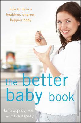 The Better Baby Book: How to Have a Healthier, Smarter, Happier Baby, Asprey, Lana; Asprey, David