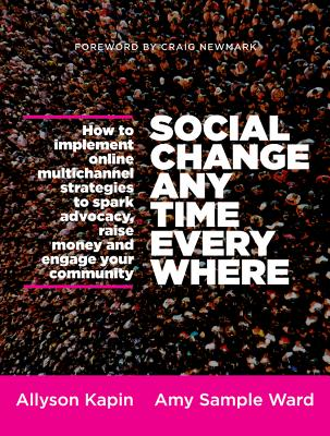 Image for Social Change Anytime Everywhere: How to Implement Online Multichannel Strategies to Spark Advocacy, Raise Money, and Engage your Community