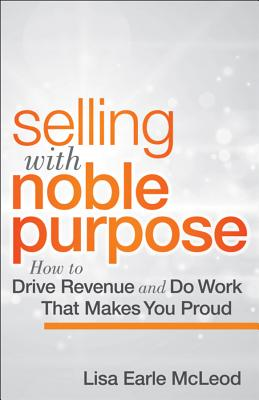 Image for Selling with Noble Purpose: How to Drive Revenue and Do Work That Makes You Proud