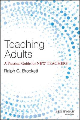 Teaching Adults: A Practical Guide for New Teachers (Jossey-bass Higher and Adult Education), Brockett, Ralph G.