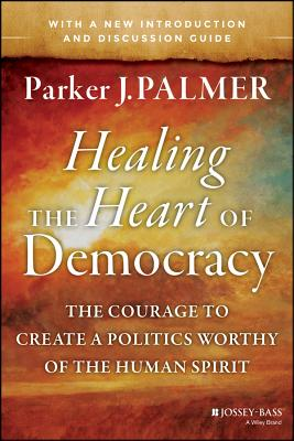 Image for Healing the Heart of Democracy: The Courage to Create a Politics Worthy of the Human Spirit